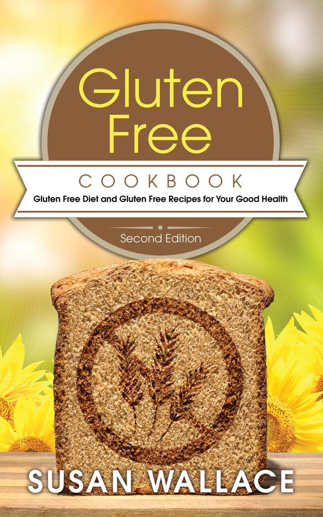 Gluten Free Cookbook [Second Edition]: Gluten Free Diet and Gluten Free Recipes for Your Good Health als eBook pdf