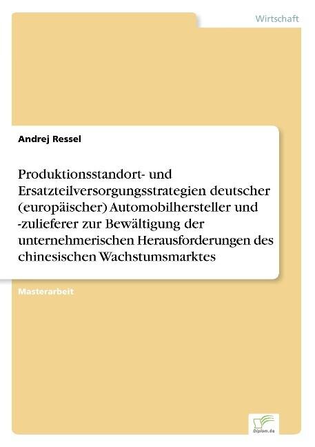 Produktionsstandort- und Ersatzteilversorgungsstrategien deutscher (europäischer) Automobilhersteller und -zulieferer zur Bewältigung der unternehmerischen Herausforderungen des chinesischen Wachstumsmarktes als Buch (kartoniert)