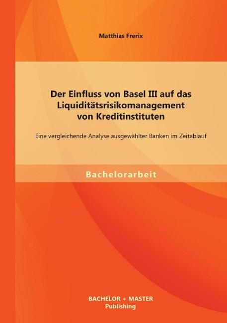 Der Einfluss von Basel III auf das Liquiditätsrisikomanagement von Kreditinstituten: Eine vergleichende Analyse ausgewählter Banken im Zeitablauf als Buch (kartoniert)