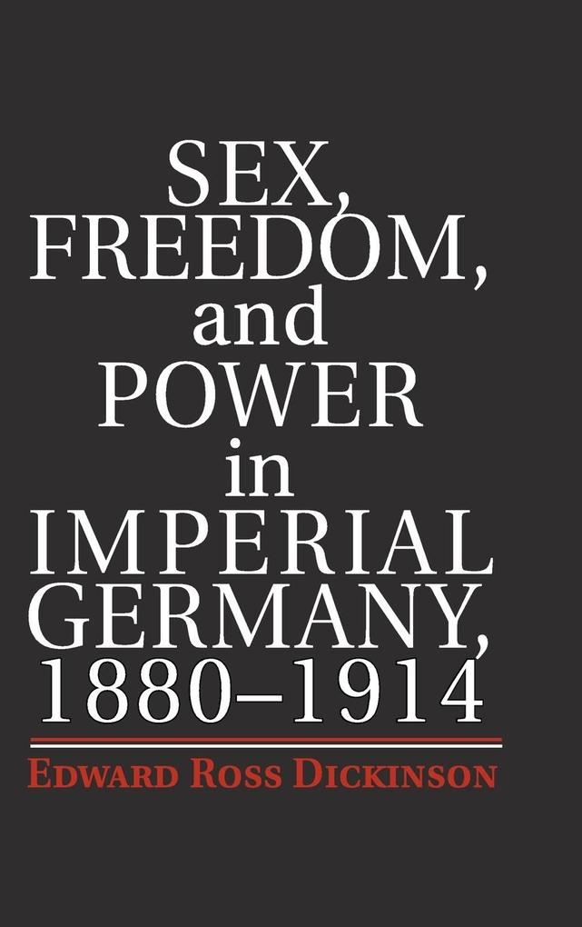Sex, Freedom, and Power in Imperial Germany, 1880-1914 als Buch (gebunden)