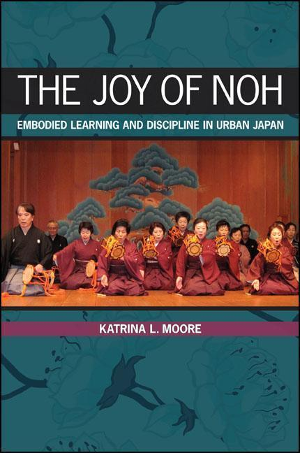 The Joy of Noh: Embodied Learning and Discipline in Urban Japan als Buch (gebunden)