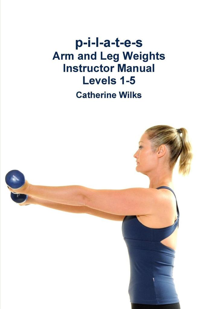 p-i-l-a-t-e-s Arm and Leg Weights Instructor Manual Levels 1-5 als Taschenbuch
