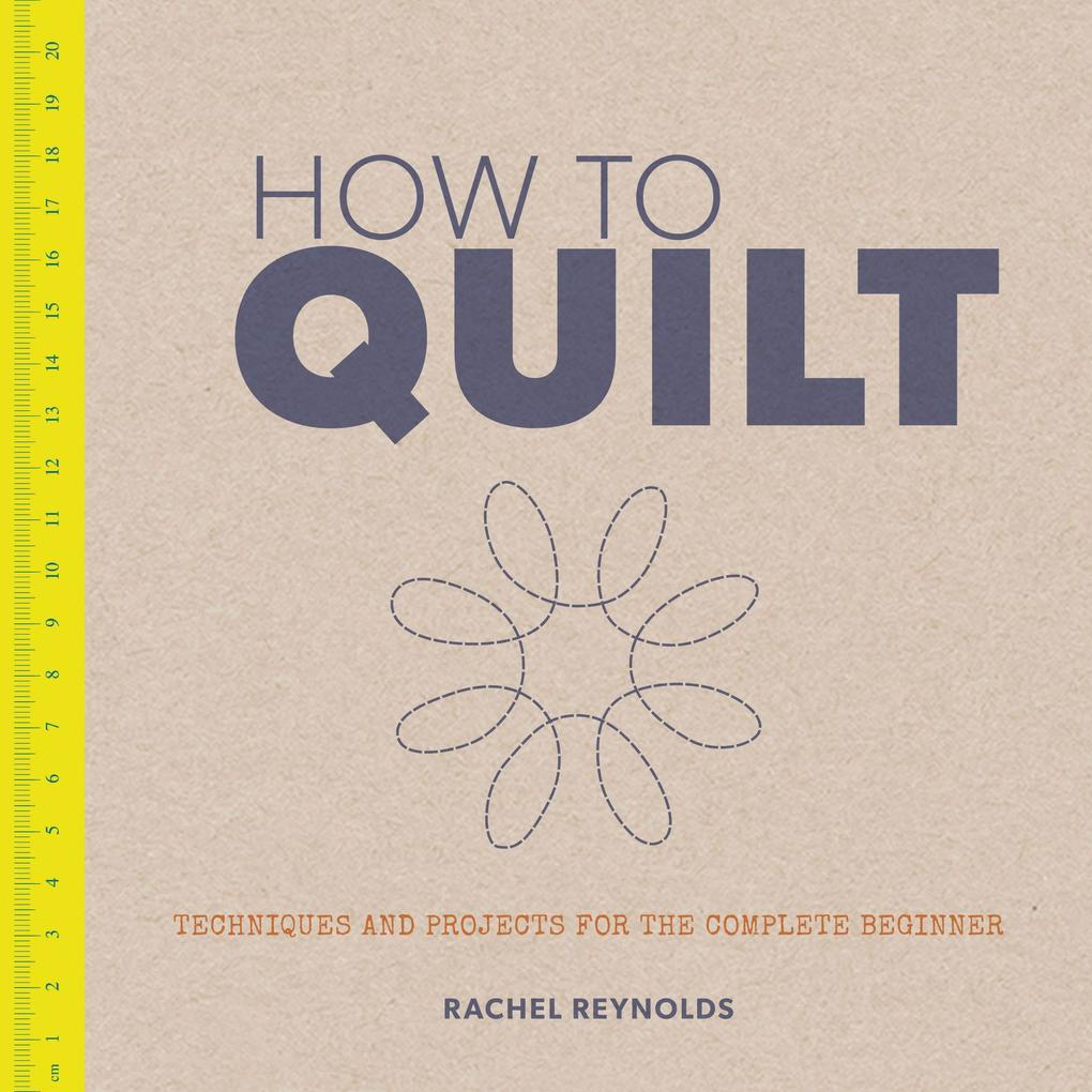 How to Quilt: Techniques and Projects for the Complete Beginner als Taschenbuch