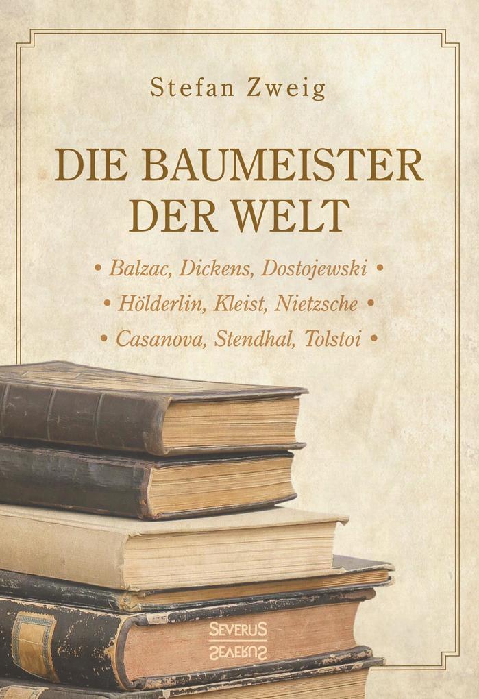 Die Baumeister der Welt: Hölderlin. Kleist. Tolstoi. Dostojewski. Stendhal. Nietzsche. Balzac. Casanova. Dickens. als Buch (gebunden)