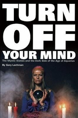 Turn Off Your Mind: The Mystic Sixties and the Dark Side of the Age of Aquarius als Taschenbuch