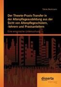 Der Theorie-Praxis-Transfer in der Altenpflegeausbildung aus der Sicht von Altenpflegeschülern, -lehrern und Praxisanleitern: Eine empirische Untersuchung