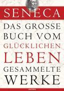 Seneca - Das große Buch vom glücklichen Leben - Gesammelte Werke