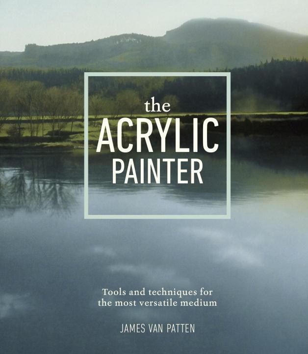 The Acrylic Painter: Tools and Techniques for the Most Versatile Medium als Taschenbuch