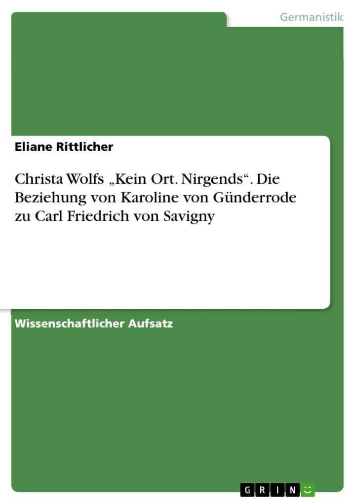 """Christa Wolfs """"Kein Ort. Nirgends"""": Die Beziehung von Karoline von Günderrodezu Carl Friedrich von Savigny als eBook epub"""