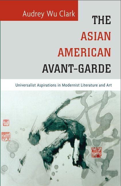 The Asian American Avant-Garde: Universalist Aspirations in Modernist Literature and Art als Taschenbuch