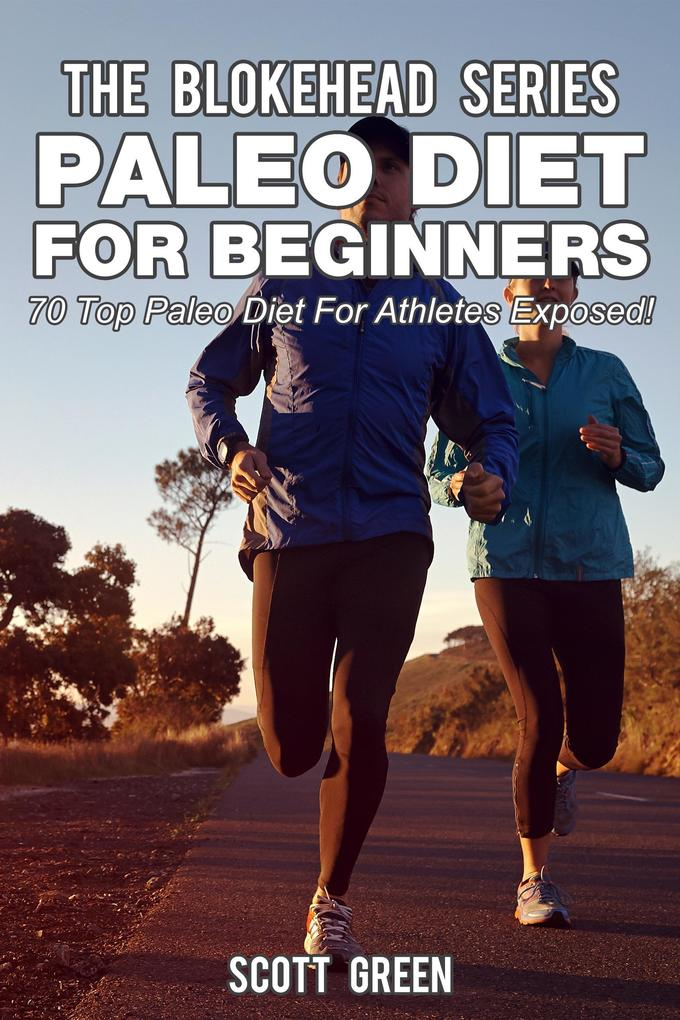 Paleo Diet For Beginners : 70 Top Paleo Diet For Athletes Exposed ! (The Blokehead Success Series) als eBook epub