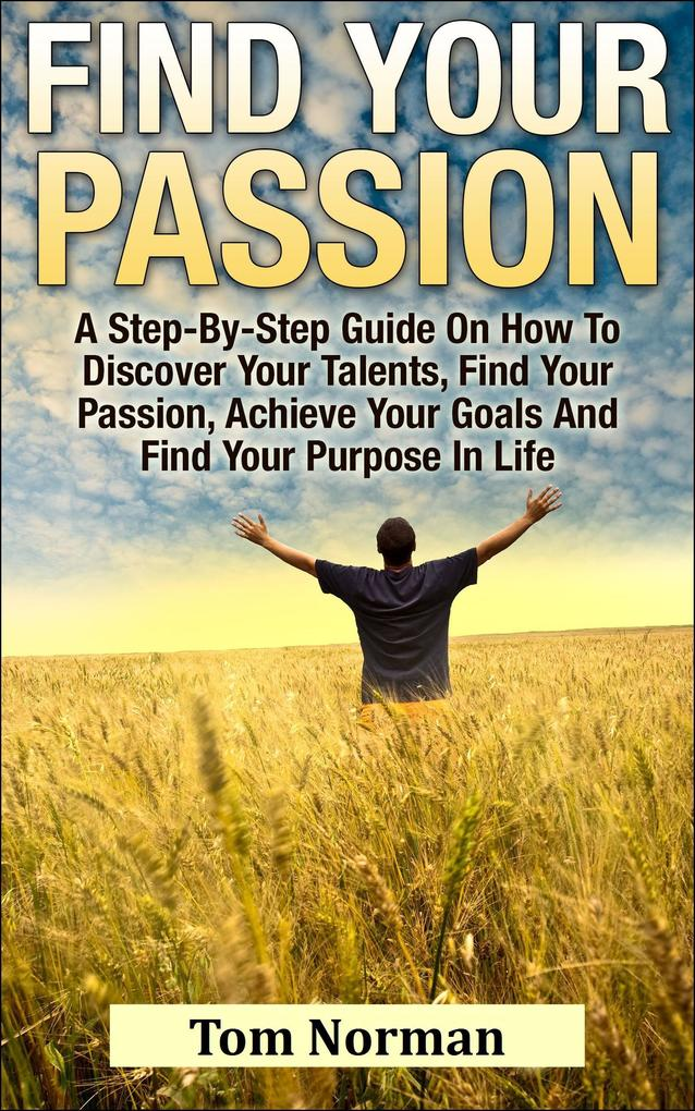 Find Your Passion: A Step-By-Step Guide On How To Discover Your Talents, Find Your Passion, Achieve Your Goals And Find Your Purpose In Life als eBook epub