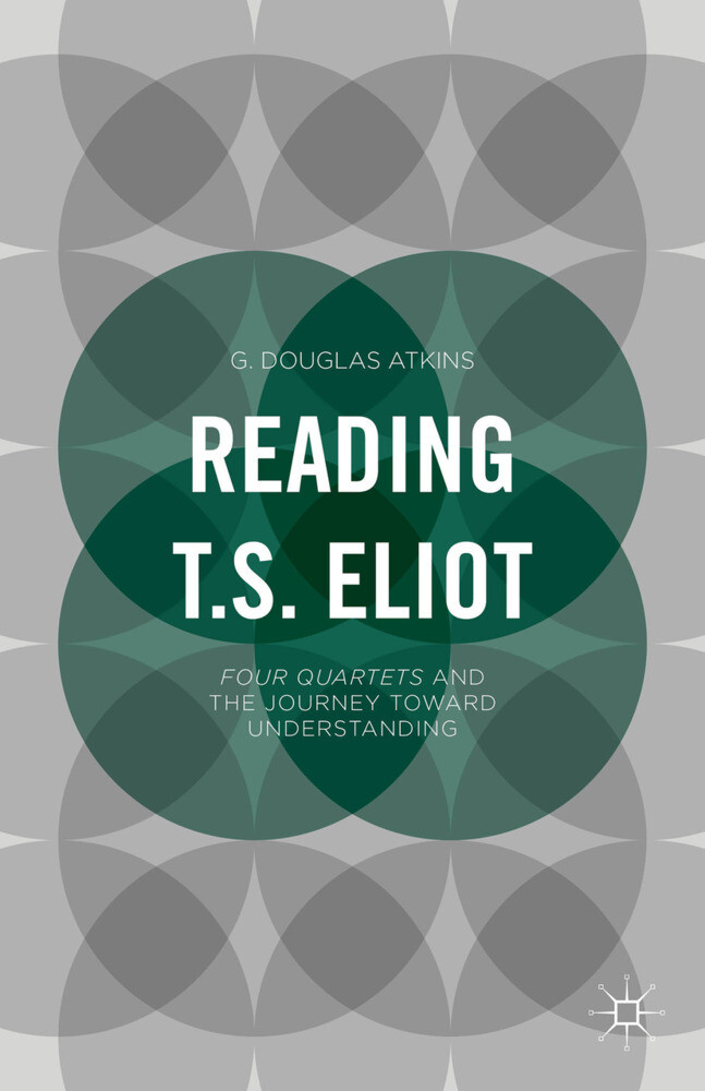 Reading T.S. Eliot: Four Quartets and the Journey Towards Understanding als Taschenbuch
