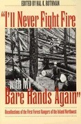 I'll Never Fight Fire with My Bare Hands Again: Recollections of the First Forest Rangers of the Inland Northwest