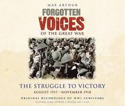Forgotten Voices of the Great War: The Struggle to Victory: August 1917 - November 1918
