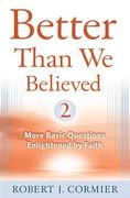 Better Than We Believed, Volume 2: More Basic Questions Enlightened by Faith