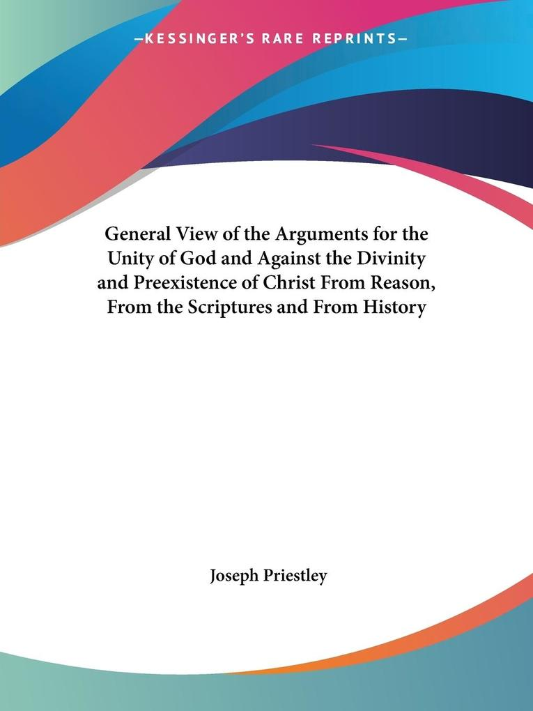 General View of the Arguments for the Unity of God and Against the Divinity and Preexistence of Christ From Reason, From the Scriptures and From History als Taschenbuch