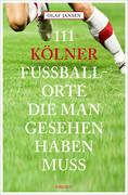 111 Kölner Fussballorte, die man gesehen haben muss