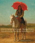 Picturing Indian Territory, Volume 26: Portraits of the Land That Became Oklahoma, 1819-1907