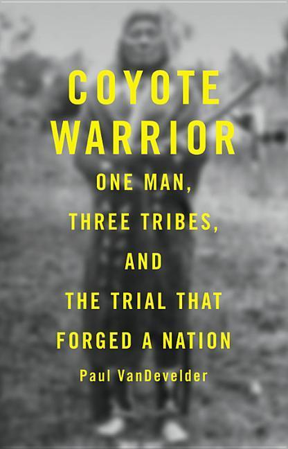 Coyote Warrior: One Man, Three Tribes, and the Trial That Forged a Nation als Buch (gebunden)