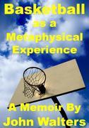 Basketball as a Metaphysical Experience: A Memoir