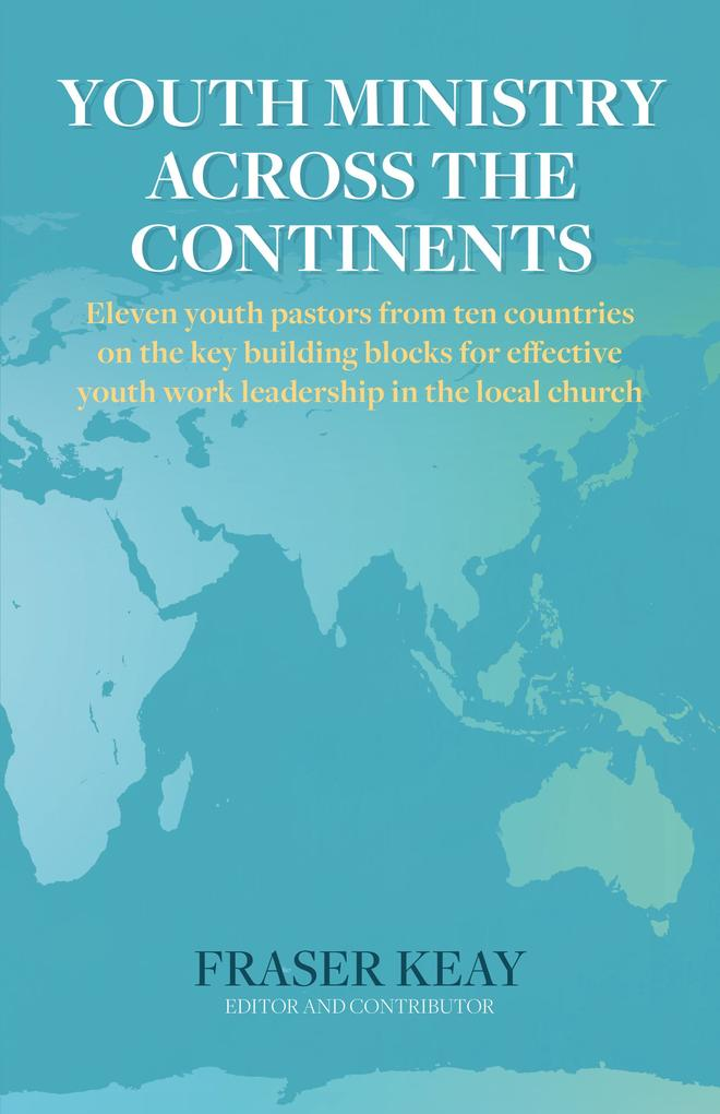 Youth Ministry Across the Continents: Eleven Youth Pastors from Ten Countries on the Key Building Blocks for Effective Youth Work Leadership in The Local Church als eBook epub