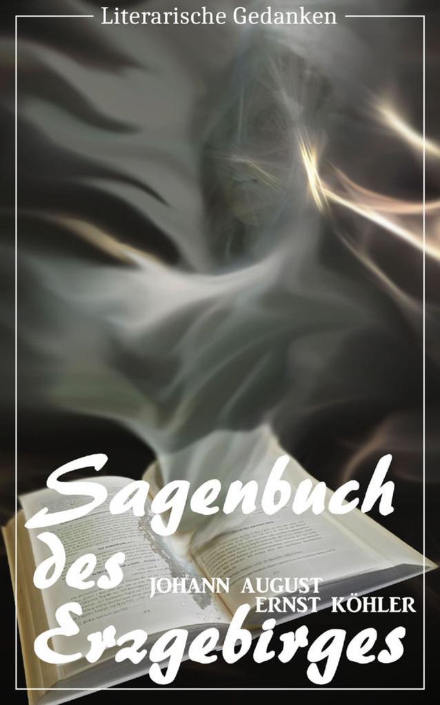 Sagenbuch des Erzgebirges (Johann August Ernst Köhler) (Literarische Gedanken Edition) als eBook epub