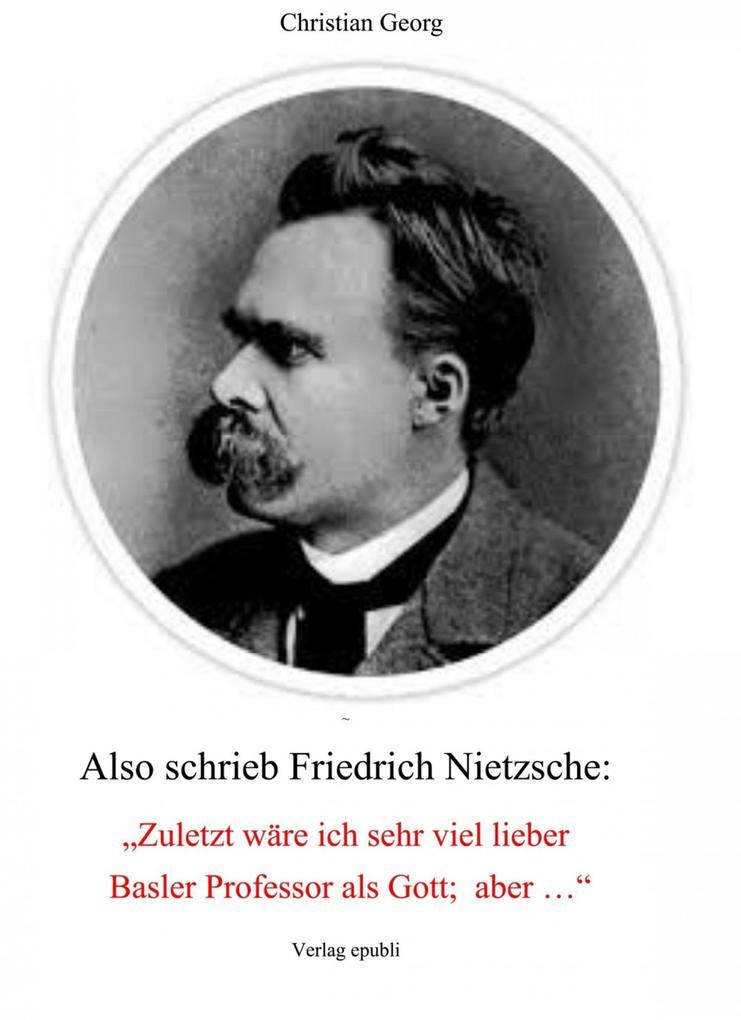 """Also schrieb Friedrich Nietzsche: """"Zuletzt wäre ich sehr viel lieber Basler Professor als Gott; aber ..."""" als eBook epub"""