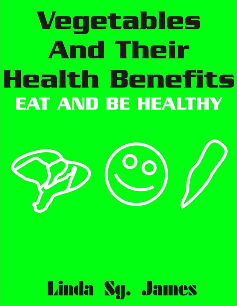 Vegetables and Their Health Benefits: Eat and Be Healthy als eBook epub