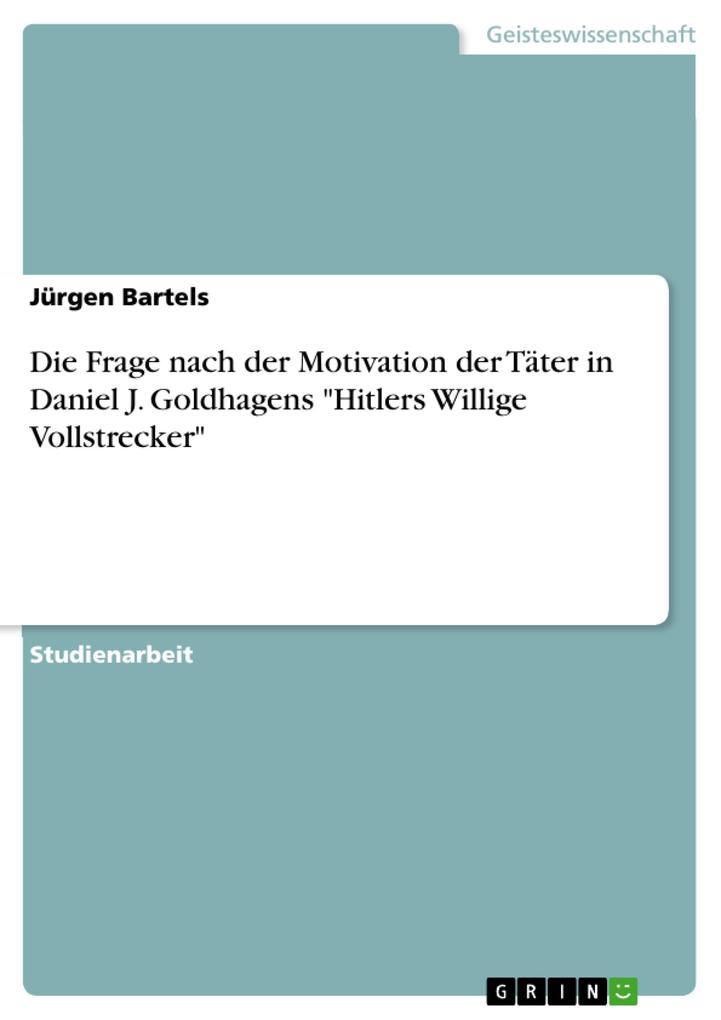 """Die Frage nach der Motivation der Täter in Daniel J. Goldhagens """"Hitlers Willige Vollstrecker"""" als eBook pdf"""