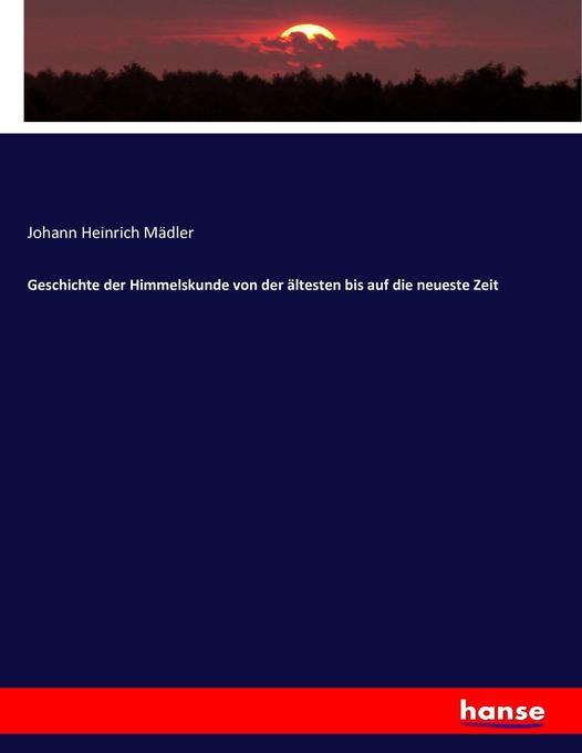 Geschichte der Himmelskunde von der ältesten bis auf die neueste Zeit als Buch (kartoniert)