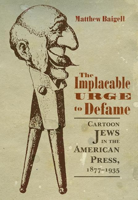 The Implacable Urge to Defame: Cartoon Jews in the American Press, 1877-1935 als Taschenbuch