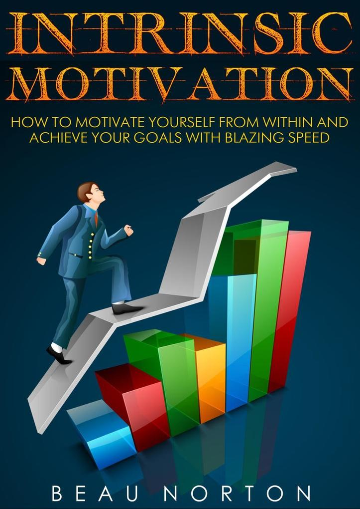 Intrinsic Motivation: How to Motivate Yourself From Within and Achieve Your Goals With Blazing Speed als eBook epub