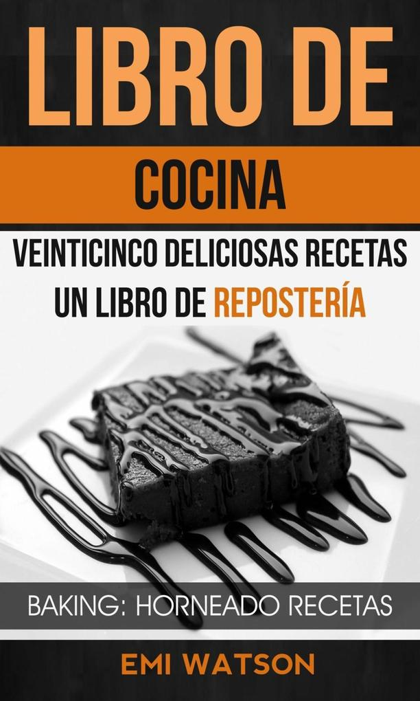 Libro De Cocina: Veinticinco Deliciosas Recetas: Un Libro de Repostería (Baking: Horneado Recetas) als eBook epub