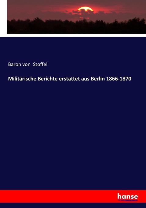 Militärische Berichte erstattet aus Berlin 1866-1870 als Buch (kartoniert)