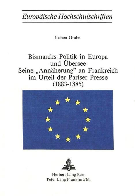 Bismarcks Politik in Europa und Übersee - seine «Annäherung» an Frankreich im Urteil der Pariser Presse (1883-1885) als Buch (kartoniert)