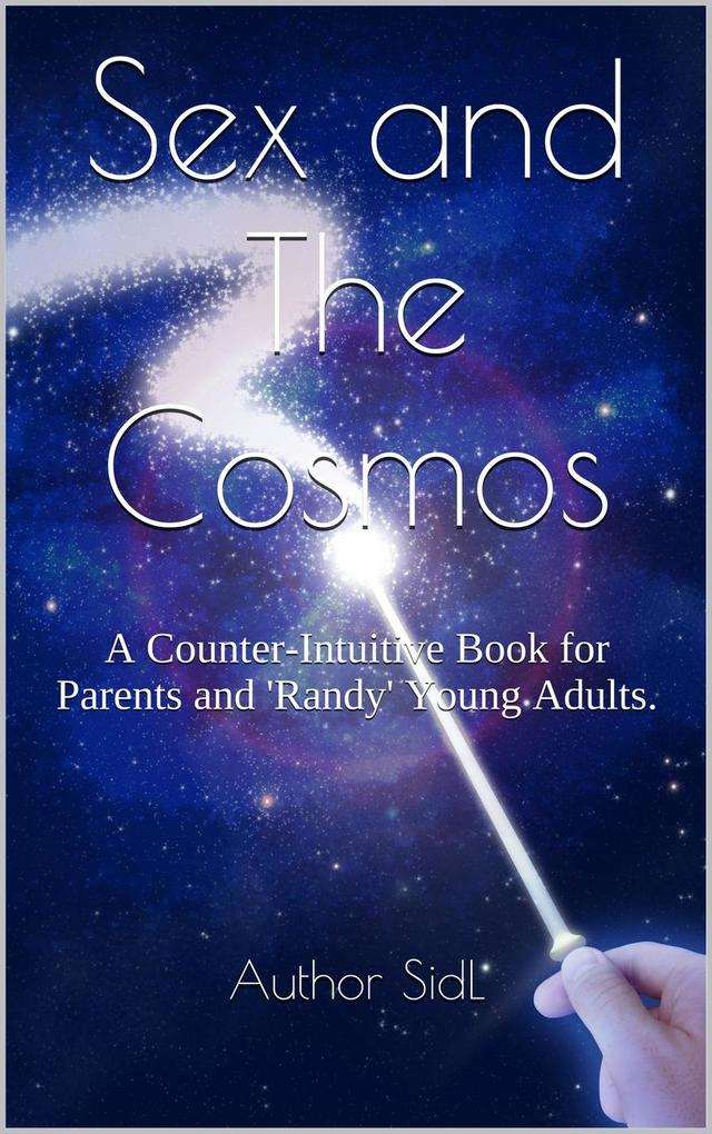 Sex and The Cosmos: A Counter-Intuitive Book for Parents and 'Randy' Young Adults. als eBook epub