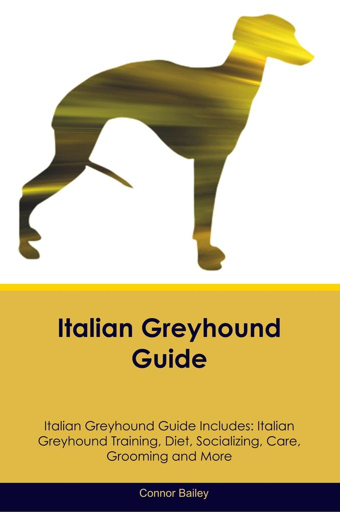 Italian Greyhound Guide Italian Greyhound Guide Includes: Italian Greyhound Training, Diet, Socializing, Care, Grooming, Breeding and More als Taschenbuch