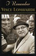 I Remember Vince Lombardi: Personal Memories of and Testimonials to Football's First Super Bowl Championship Coach as Told by the People and Play