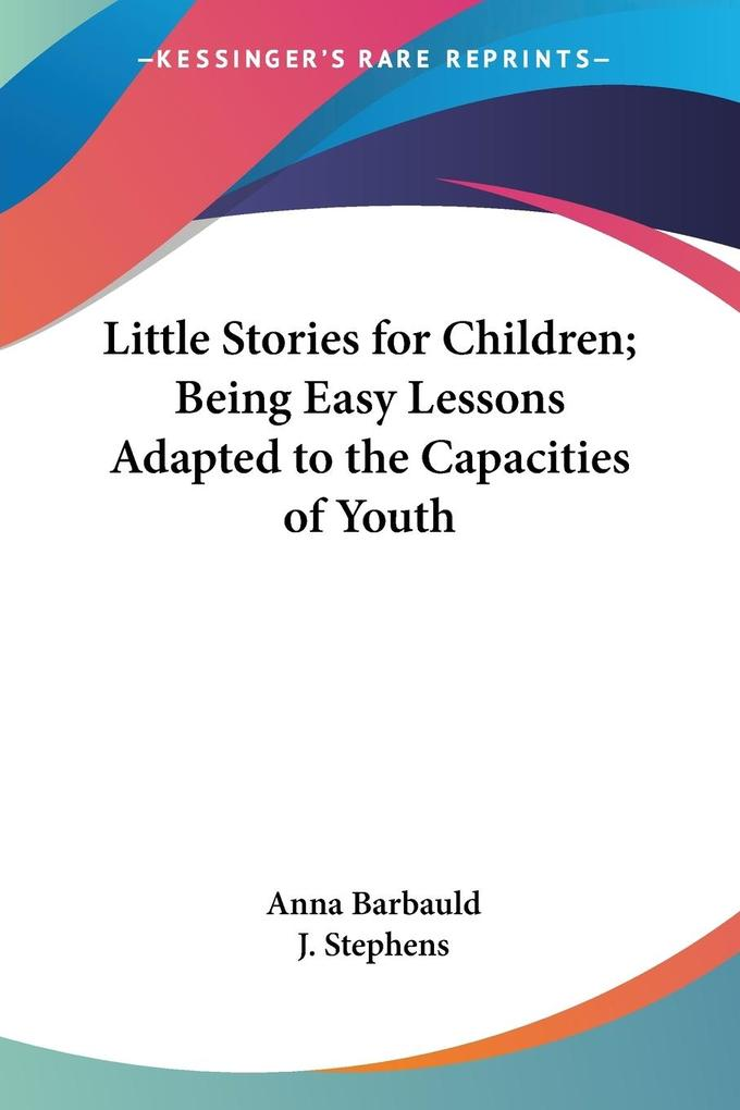 Little Stories for Children; Being Easy Lessons Adapted to the Capacities of Youth als Taschenbuch