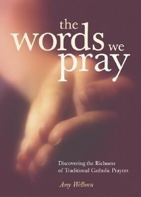 The Words We Pray: Discovering the Richness of Traditional Catholic Prayers als Taschenbuch