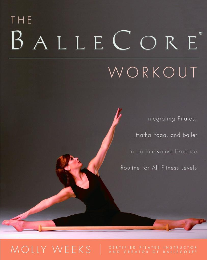 The Ballecore(r) Workout: Integrating Pilates, Hatha Yoga, and Ballet in an Innovative Exercise Routine for All Fitness Levels als Taschenbuch