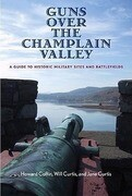 Guns Over the Champlain Valley: A Guide to Historic Military Sites and Battlefields