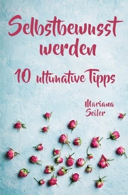 Selbstbewusstsein steigern: 10 TIPPS FÜR EIN UNERSCHÜTTERLICHES SELBSTBEWUSSTSEIN! Wie Sie in 15 Tag als Buch (kartoniert)