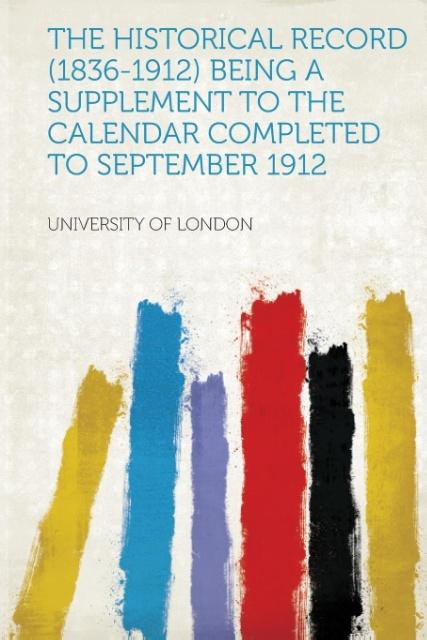 The Historical Record (1836-1912) Being a Supplement to the Calendar Completed to September 1912 als Taschenbuch