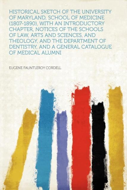 Historical Sketch of the University of Maryland, School of Medicine (1807-1890), With an Introductory Chapter, Notices of the Schools of Law, Arts and Sciences, and Theology, and the Department of Dentistry, and a General Catalogue of Medical Alumni als Taschenbuch