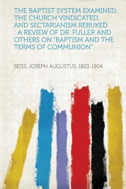 The Baptist System Examined, the Church Vindicated, and Sectarianism Rebuked als Taschenbuch