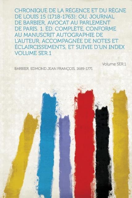 Chronique de La Regence Et Du Regne de Louis 15 (1718-1763); Ou, Journal de Barbier, Avocat Au Parlement de Paris. 1. Ed. Complete, Conforme Au Manusc als Taschenbuch