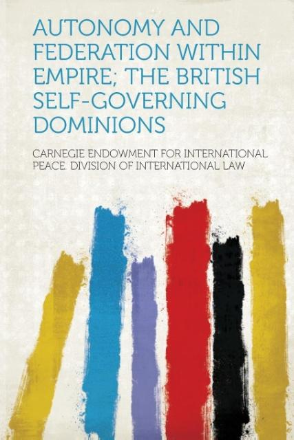 Autonomy and Federation Within Empire; The British Self-Governing Dominions als Taschenbuch