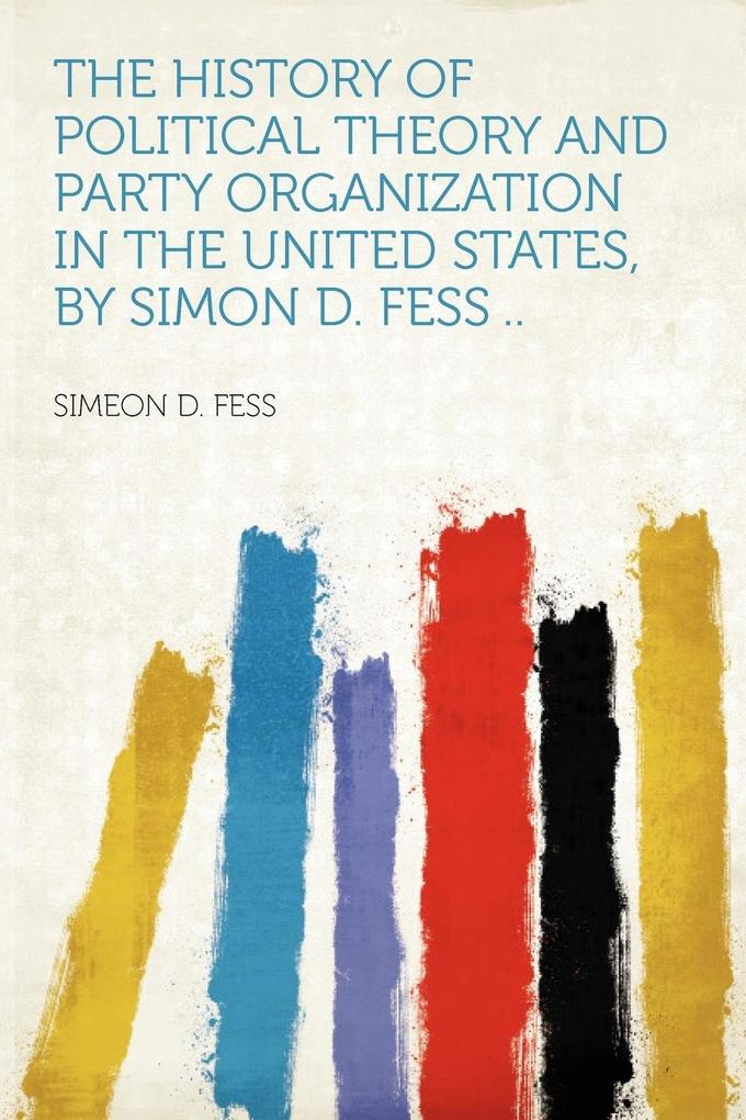 The History of Political Theory and Party Organization in the United States, by Simon D. Fess .. als Taschenbuch